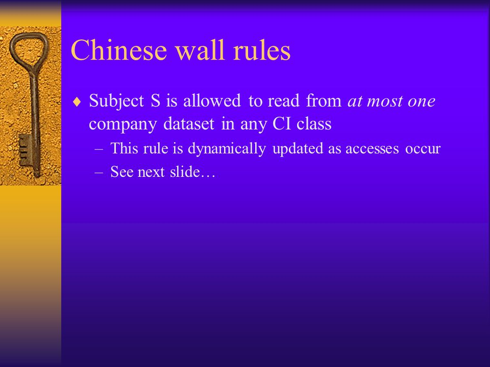 Chinese wall rules  Subject S is allowed to read from at most one company dataset in any CI class –This rule is dynamically updated as accesses occur –See next slide…