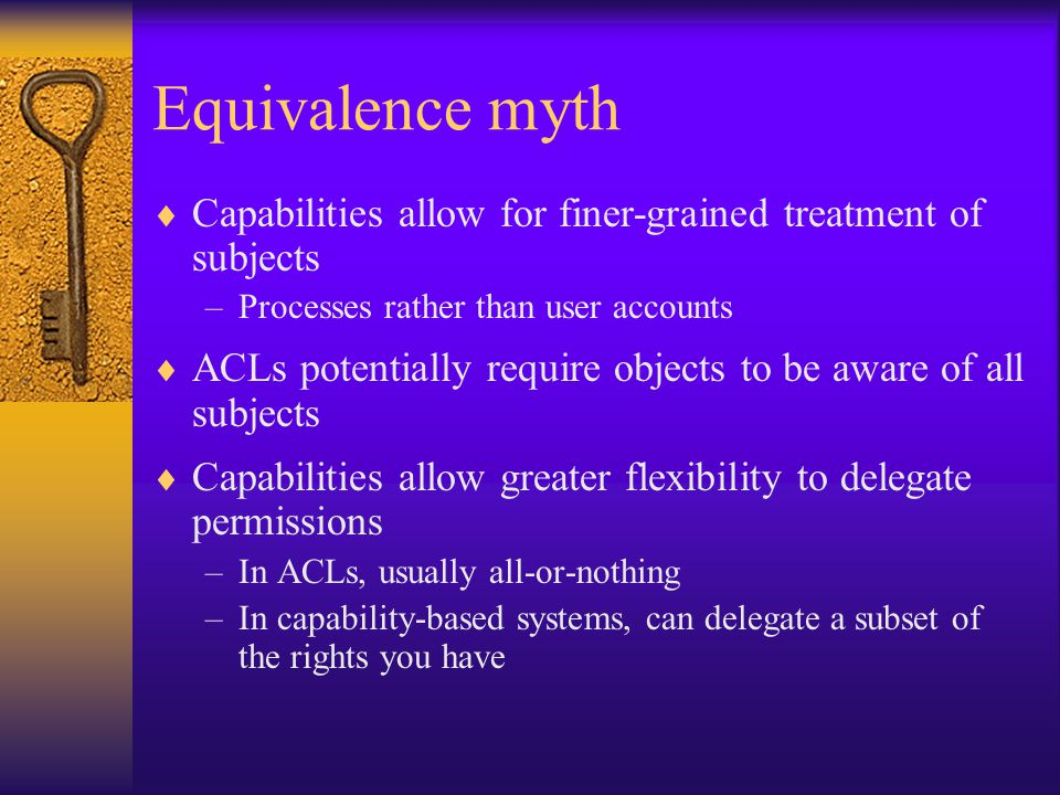 Equivalence myth  Capabilities allow for finer-grained treatment of subjects –Processes rather than user accounts  ACLs potentially require objects to be aware of all subjects  Capabilities allow greater flexibility to delegate permissions –In ACLs, usually all-or-nothing –In capability-based systems, can delegate a subset of the rights you have