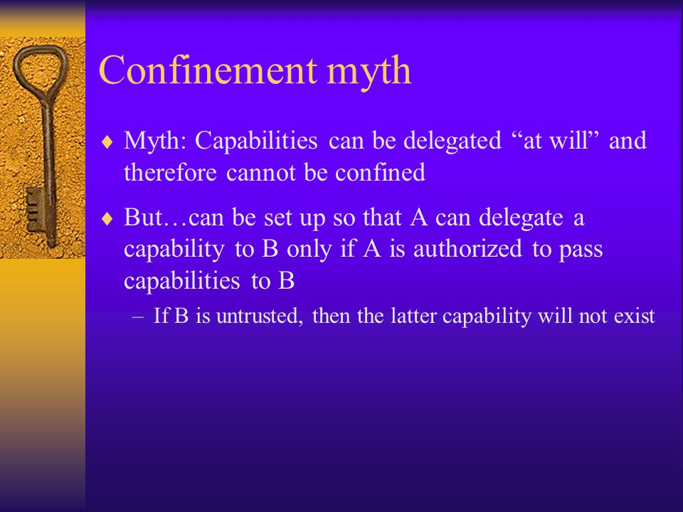 Confinement myth  Myth: Capabilities can be delegated at will and therefore cannot be confined  But…can be set up so that A can delegate a capability to B only if A is authorized to pass capabilities to B –If B is untrusted, then the latter capability will not exist