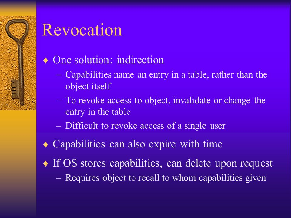 Revocation  One solution: indirection –Capabilities name an entry in a table, rather than the object itself –To revoke access to object, invalidate or change the entry in the table –Difficult to revoke access of a single user  Capabilities can also expire with time  If OS stores capabilities, can delete upon request –Requires object to recall to whom capabilities given