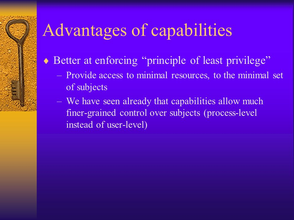 Advantages of capabilities  Better at enforcing principle of least privilege –Provide access to minimal resources, to the minimal set of subjects –We have seen already that capabilities allow much finer-grained control over subjects (process-level instead of user-level)