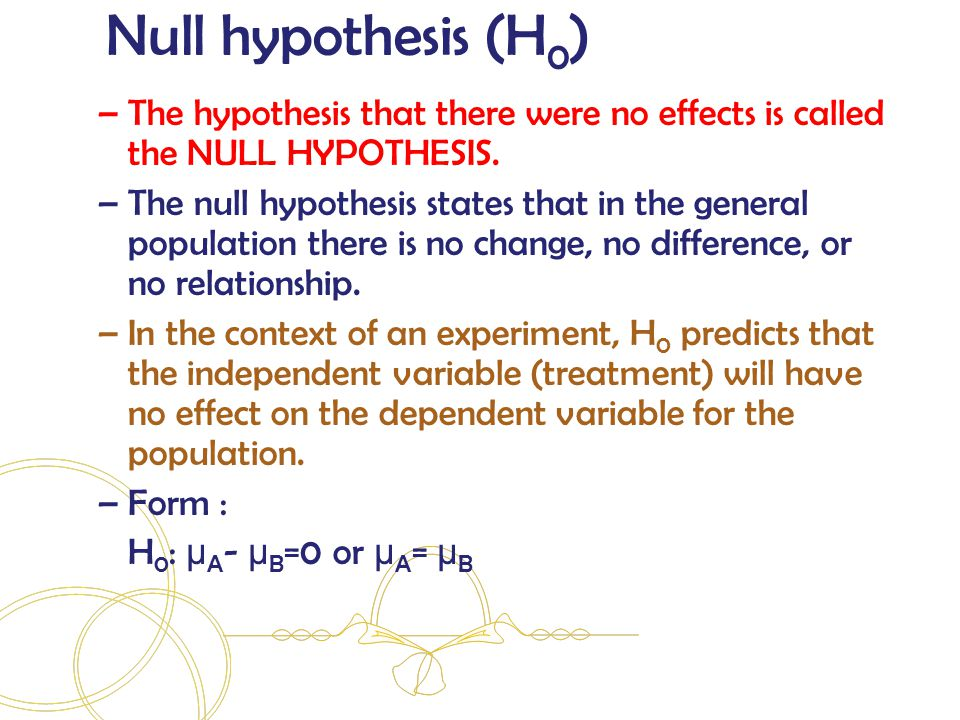 –The hypothesis that there were no effects is called the NULL HYPOTHESIS.