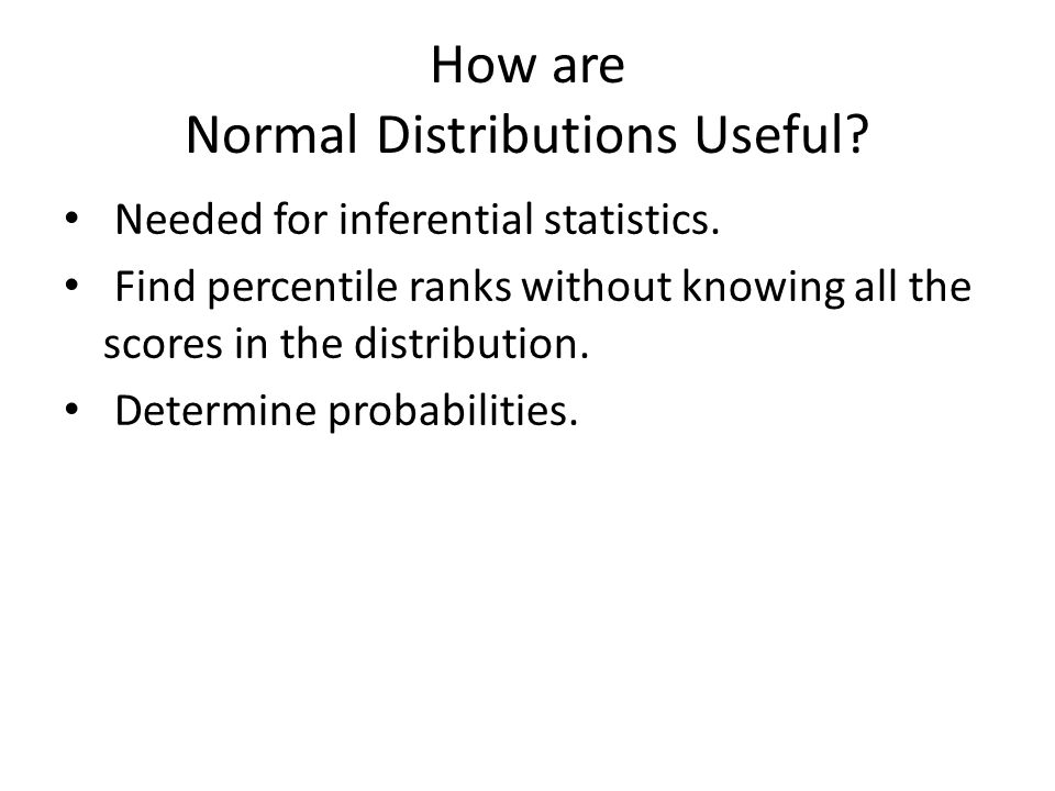 How are Normal Distributions Useful. Needed for inferential statistics.