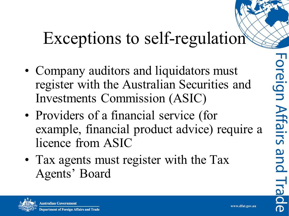 Exceptions to self-regulation Company auditors and liquidators must register with the Australian Securities and Investments Commission (ASIC) Providers of a financial service (for example, financial product advice) require a licence from ASIC Tax agents must register with the Tax Agents' Board
