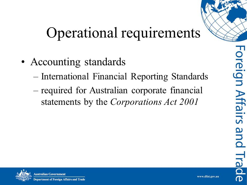 Operational requirements Accounting standards –International Financial Reporting Standards –required for Australian corporate financial statements by the Corporations Act 2001