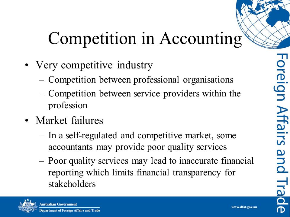 Competition in Accounting Very competitive industry –Competition between professional organisations –Competition between service providers within the profession Market failures –In a self-regulated and competitive market, some accountants may provide poor quality services –Poor quality services may lead to inaccurate financial reporting which limits financial transparency for stakeholders