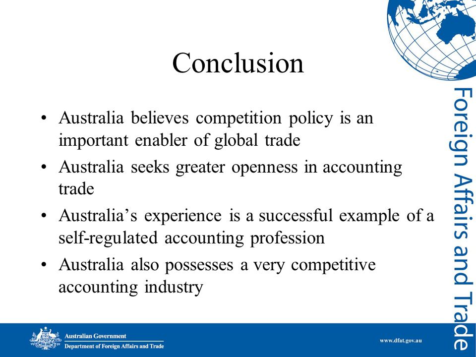 Conclusion Australia believes competition policy is an important enabler of global trade Australia seeks greater openness in accounting trade Australia's experience is a successful example of a self-regulated accounting profession Australia also possesses a very competitive accounting industry
