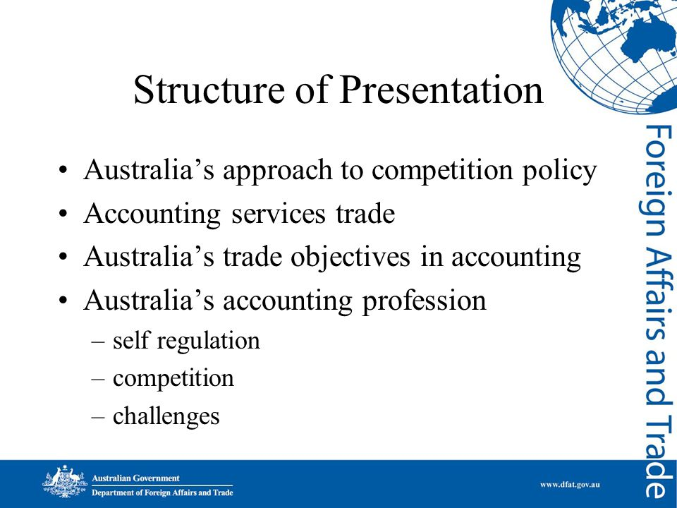 Structure of Presentation Australia's approach to competition policy Accounting services trade Australia's trade objectives in accounting Australia's accounting profession –self regulation –competition –challenges