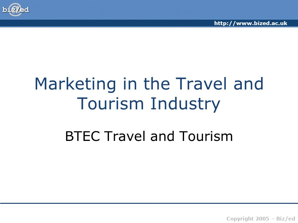 Copyright 2005 – Biz/ed Marketing in the Travel and Tourism Industry BTEC Travel and Tourism