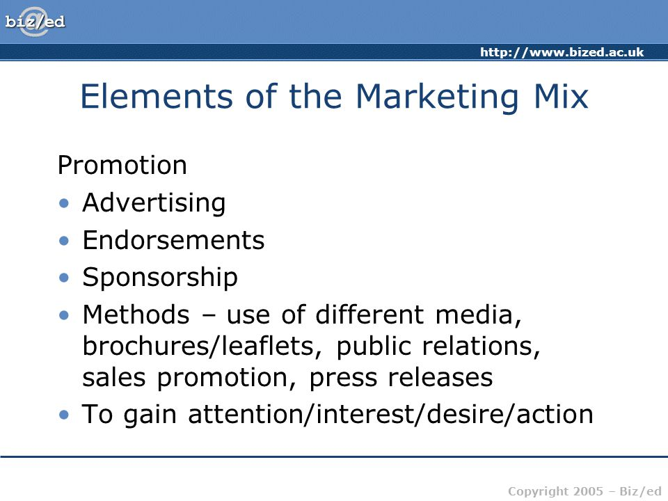 Copyright 2005 – Biz/ed Elements of the Marketing Mix Promotion Advertising Endorsements Sponsorship Methods – use of different media, brochures/leaflets, public relations, sales promotion, press releases To gain attention/interest/desire/action