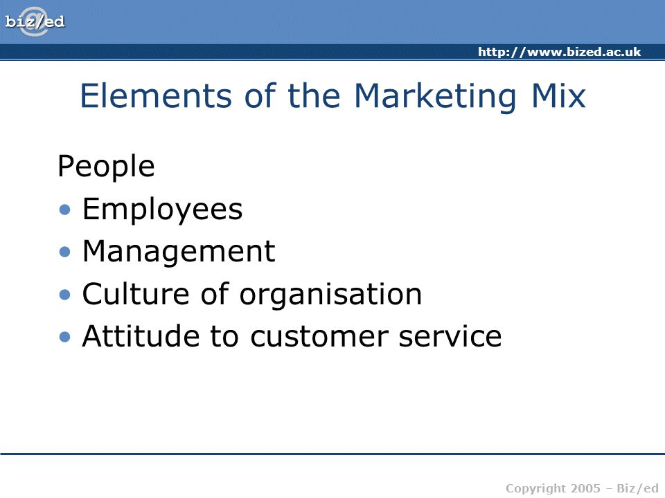 Copyright 2005 – Biz/ed Elements of the Marketing Mix People Employees Management Culture of organisation Attitude to customer service