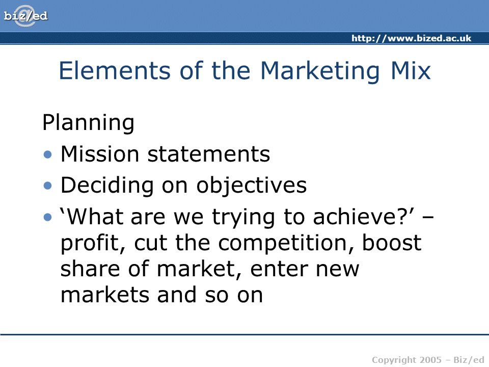 Copyright 2005 – Biz/ed Elements of the Marketing Mix Planning Mission statements Deciding on objectives 'What are we trying to achieve ' – profit, cut the competition, boost share of market, enter new markets and so on