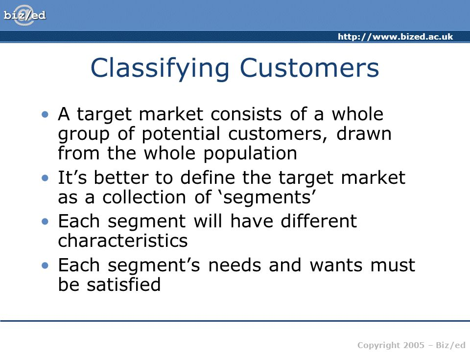 Copyright 2005 – Biz/ed Classifying Customers A target market consists of a whole group of potential customers, drawn from the whole population It's better to define the target market as a collection of 'segments' Each segment will have different characteristics Each segment's needs and wants must be satisfied