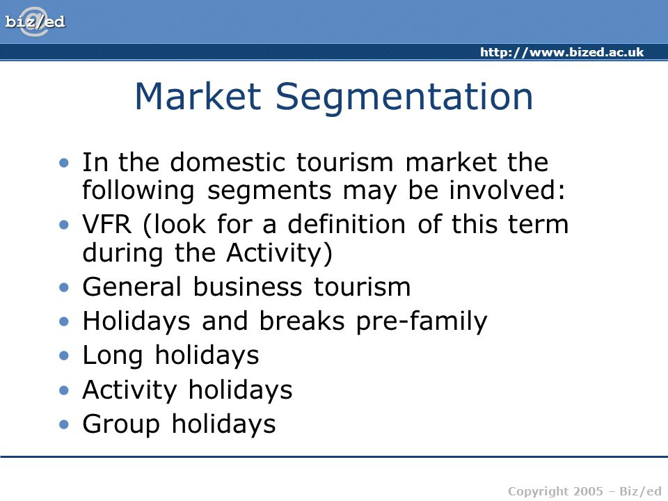 Copyright 2005 – Biz/ed Market Segmentation In the domestic tourism market the following segments may be involved: VFR (look for a definition of this term during the Activity) General business tourism Holidays and breaks pre-family Long holidays Activity holidays Group holidays