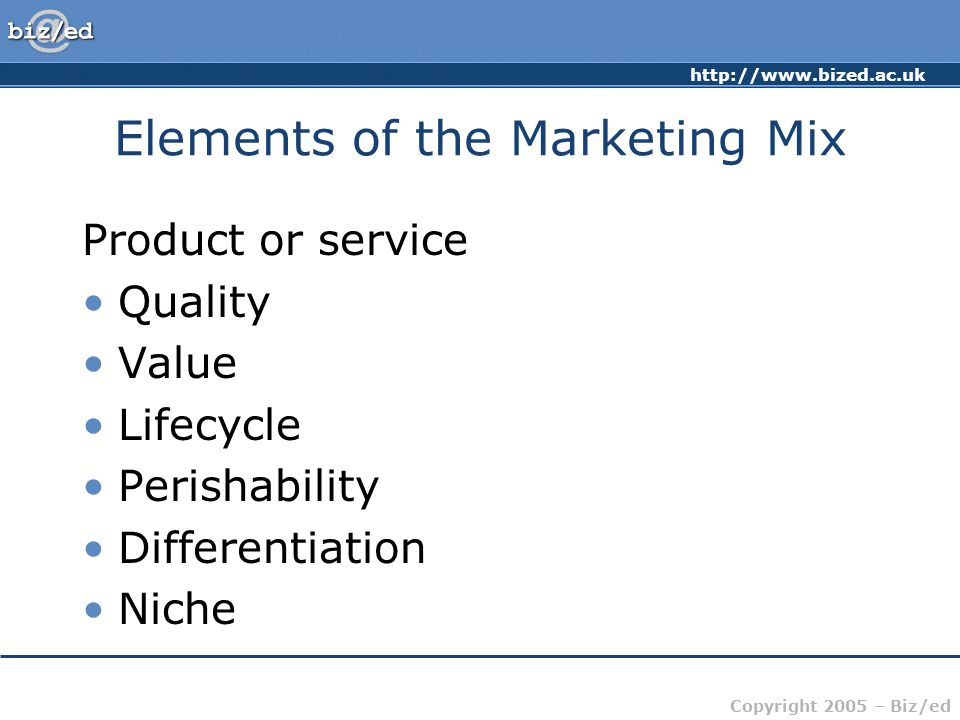 Copyright 2005 – Biz/ed Elements of the Marketing Mix Product or service Quality Value Lifecycle Perishability Differentiation Niche