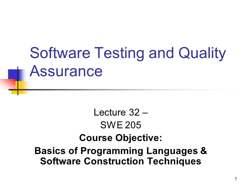 1 Software Testing and Quality Assurance Lecture 32 – SWE 205 Course Objective: Basics of Programming Languages & Software Construction Techniques