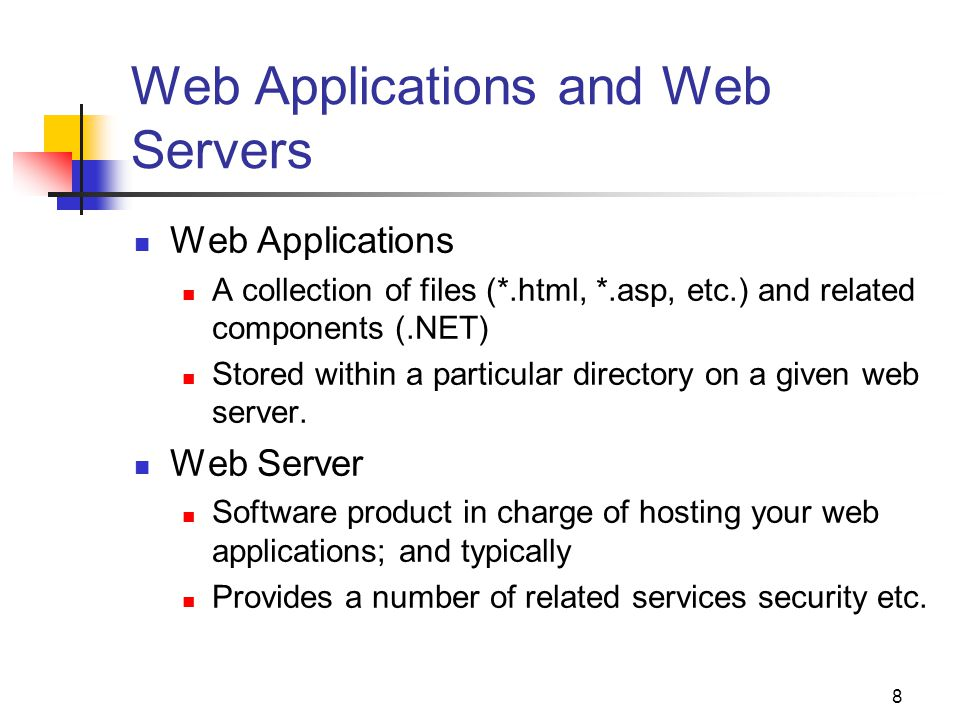 8 Web Applications and Web Servers Web Applications A collection of files (*.html, *.asp, etc.) and related components (.NET) Stored within a particular directory on a given web server.