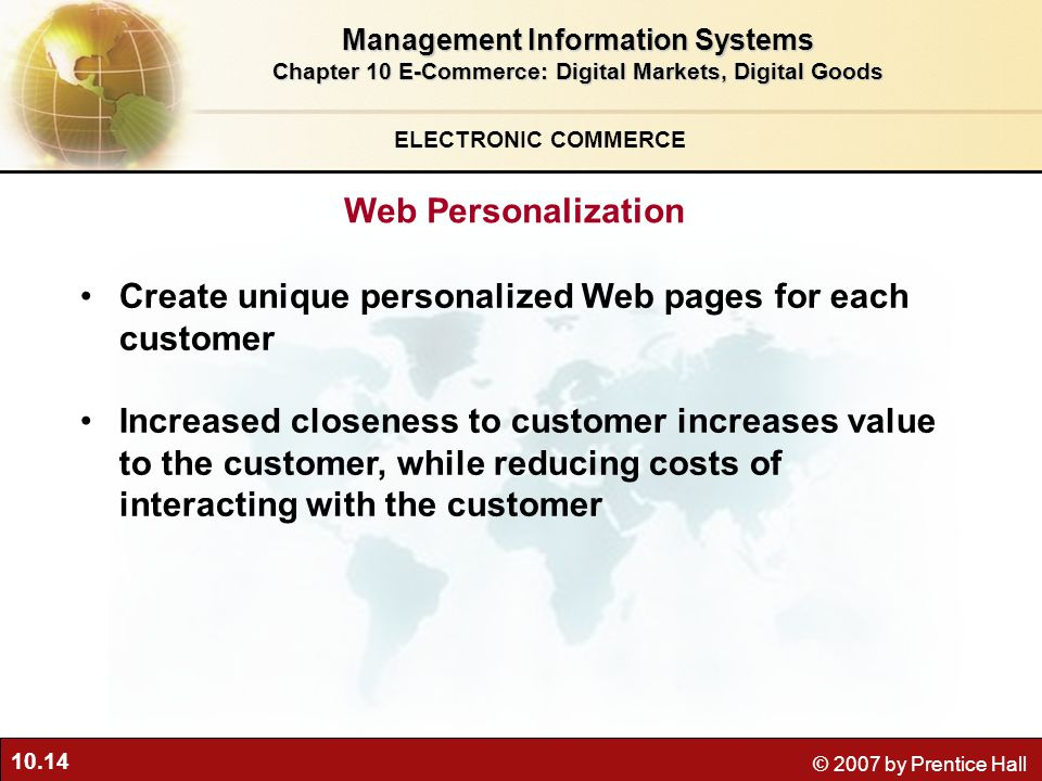 10.14 © 2007 by Prentice Hall Create unique personalized Web pages for each customer Increased closeness to customer increases value to the customer, while reducing costs of interacting with the customer ELECTRONIC COMMERCE Web Personalization Management Information Systems Chapter 10 E-Commerce: Digital Markets, Digital Goods