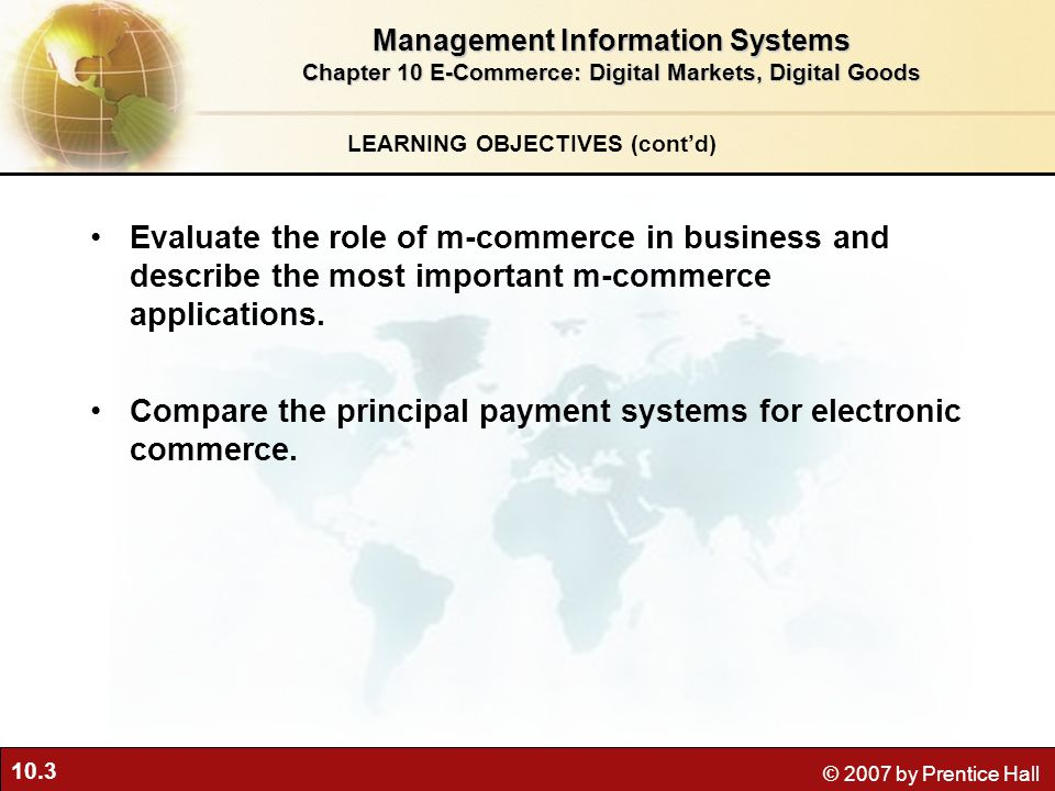 10.3 © 2007 by Prentice Hall LEARNING OBJECTIVES (cont'd) Management Information Systems Chapter 10 E-Commerce: Digital Markets, Digital Goods Evaluate the role of m-commerce in business and describe the most important m-commerce applications.