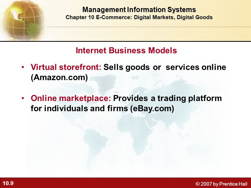 10.9 © 2007 by Prentice Hall Virtual storefront: Sells goods or services online (Amazon.com) Online marketplace: Provides a trading platform for individuals and firms (eBay.com) Internet Business Models Management Information Systems Chapter 10 E-Commerce: Digital Markets, Digital Goods