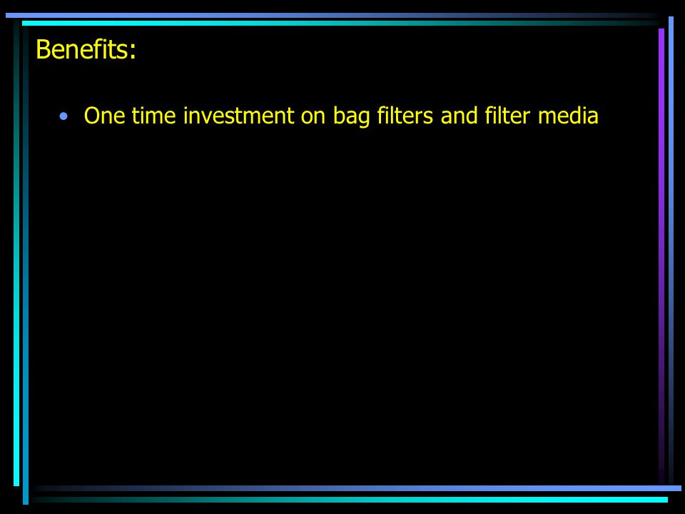 Benefits: One time investment on bag filters and filter media