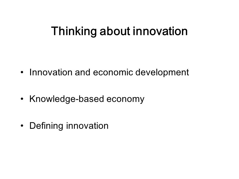 Thinking about innovation Innovation and economic development Knowledge-based economy Defining innovation
