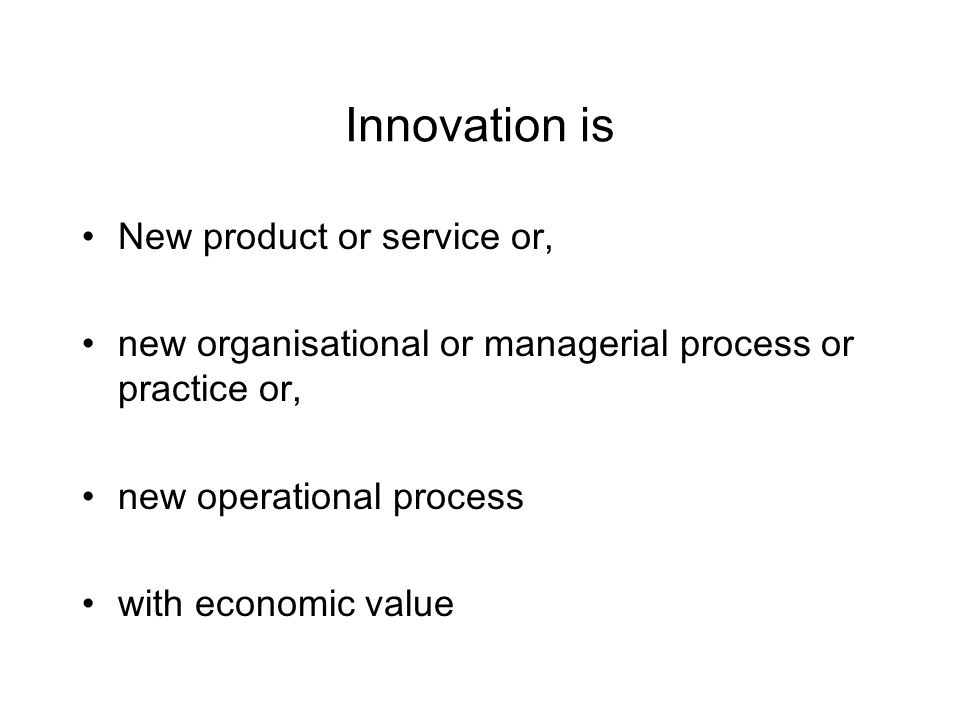 Innovation is New product or service or, new organisational or managerial process or practice or, new operational process with economic value