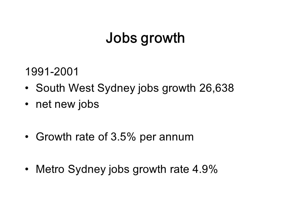 Jobs growth South West Sydney jobs growth 26,638 net new jobs Growth rate of 3.5% per annum Metro Sydney jobs growth rate 4.9%