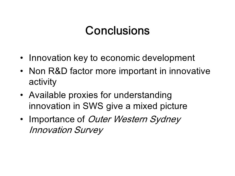 Conclusions Innovation key to economic development Non R&D factor more important in innovative activity Available proxies for understanding innovation in SWS give a mixed picture Importance of Outer Western Sydney Innovation Survey