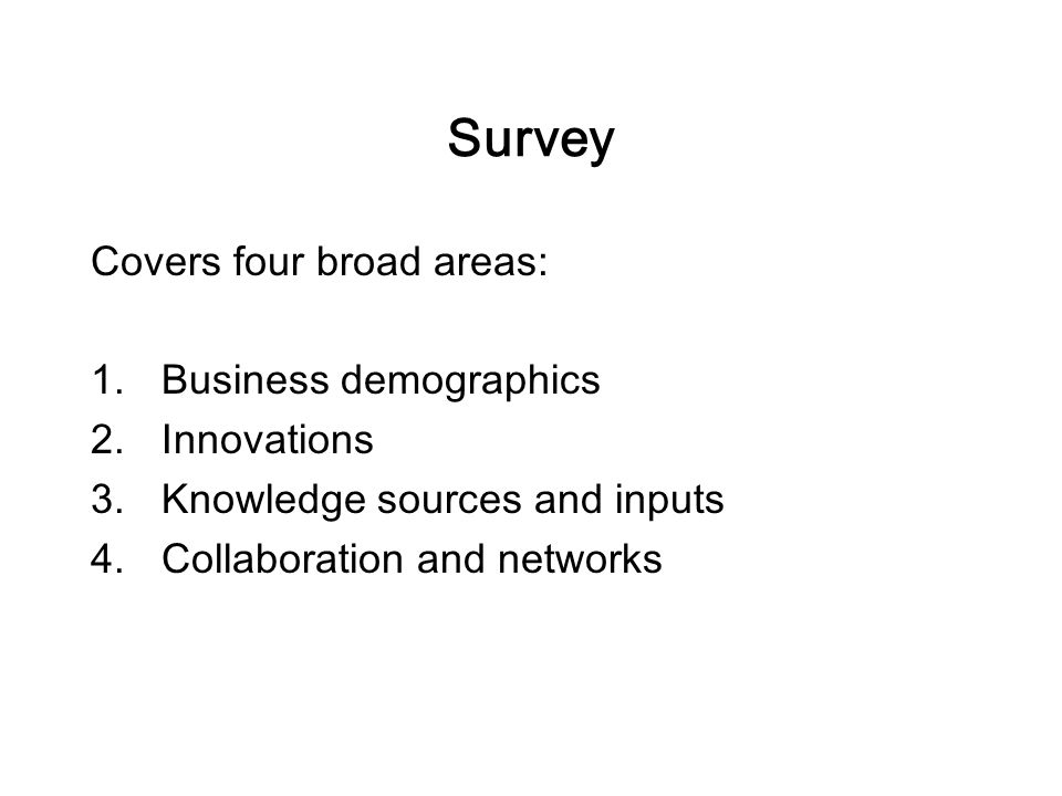 Survey Covers four broad areas: 1.Business demographics 2.Innovations 3.Knowledge sources and inputs 4.Collaboration and networks