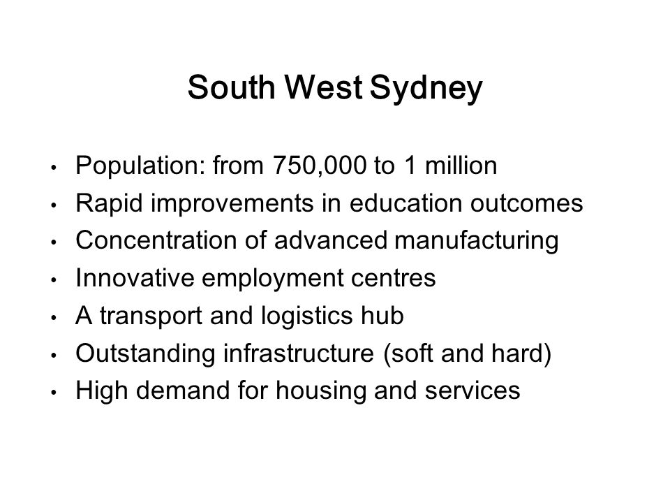 South West Sydney Population: from 750,000 to 1 million Rapid improvements in education outcomes Concentration of advanced manufacturing Innovative employment centres A transport and logistics hub Outstanding infrastructure (soft and hard) High demand for housing and services