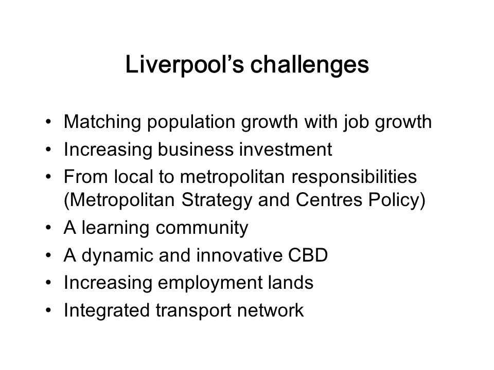 Liverpool's challenges Matching population growth with job growth Increasing business investment From local to metropolitan responsibilities (Metropolitan Strategy and Centres Policy) A learning community A dynamic and innovative CBD Increasing employment lands Integrated transport network