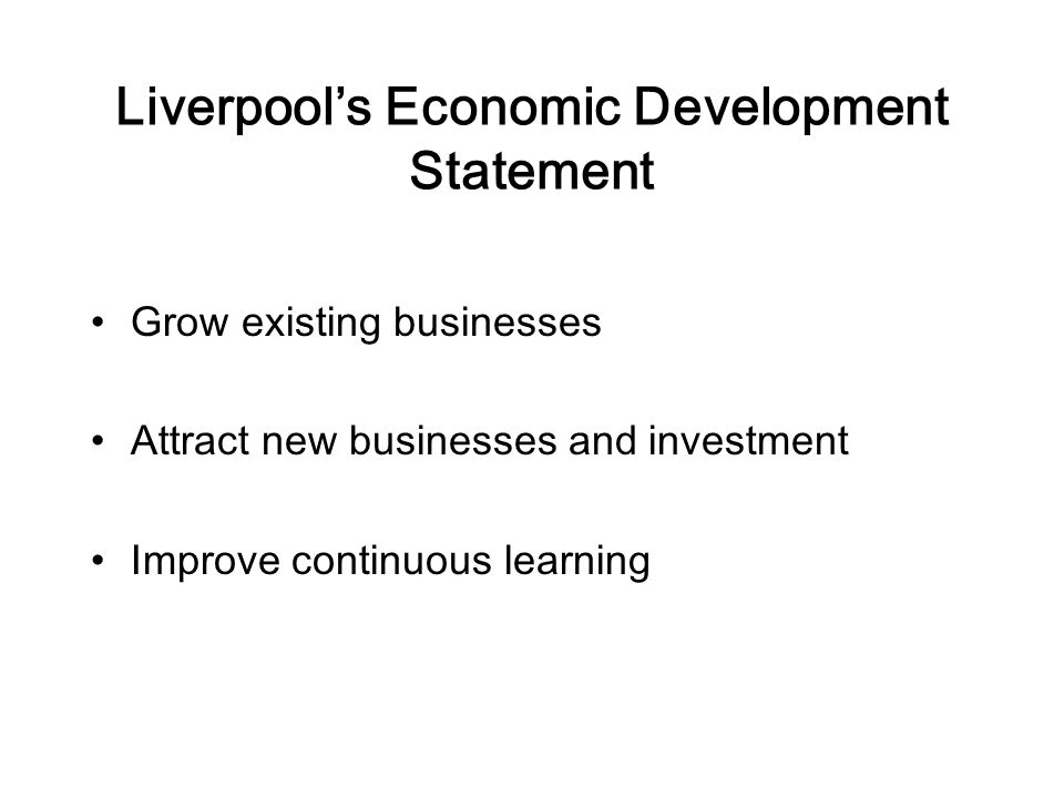 Liverpool's Economic Development Statement Grow existing businesses Attract new businesses and investment Improve continuous learning