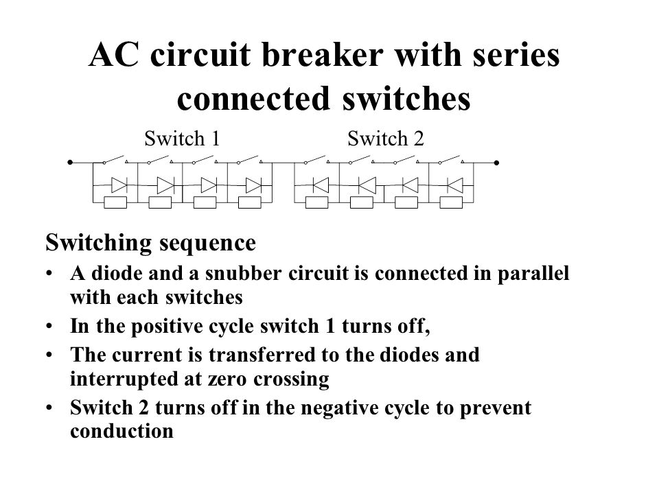 AC circuit breaker with series connected switches Switching sequence A diode and a snubber circuit is connected in parallel with each switches In the positive cycle switch 1 turns off, The current is transferred to the diodes and interrupted at zero crossing Switch 2 turns off in the negative cycle to prevent conduction Switch 1Switch 2