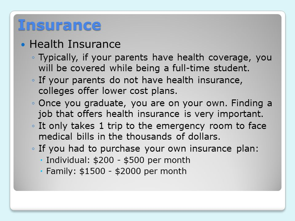 Insurance Health Insurance ◦Typically, if your parents have health coverage, you will be covered while being a full-time student.