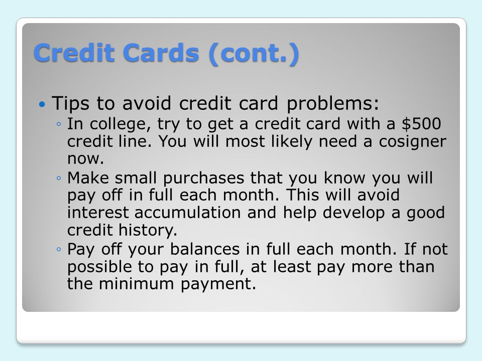 Credit Cards (cont.) Tips to avoid credit card problems: ◦In college, try to get a credit card with a $500 credit line.