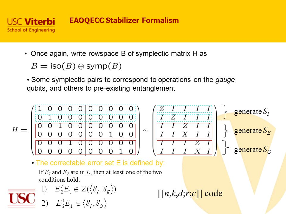 Once again, write rowspace B of symplectic matrix H as EAOQECC Stabilizer Formalism Some symplectic pairs to correspond to operations on the gauge qubits, and others to pre-existing entanglement The correctable error set E is defined by: If E 1 and E 2 are in E, then at least one of the two conditions hold: generate S I generate S E generate S G [[n,k,d;r;c]] code