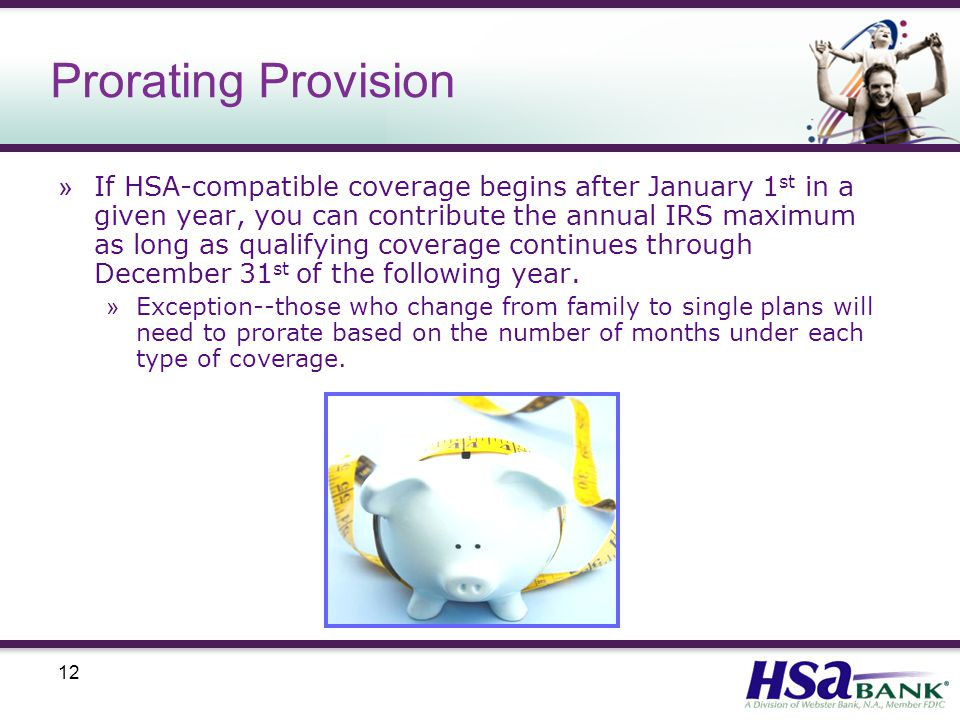 12 Prorating Provision » If HSA-compatible coverage begins after January 1 st in a given year, you can contribute the annual IRS maximum as long as qualifying coverage continues through December 31 st of the following year.