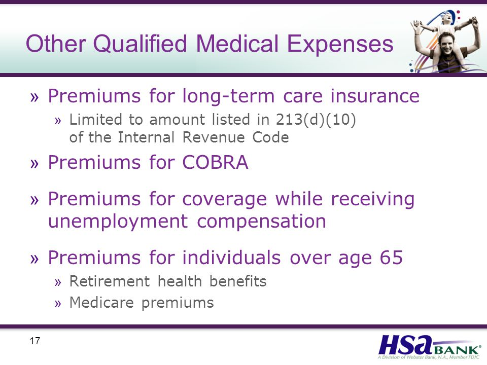 17 Other Qualified Medical Expenses » Premiums for long-term care insurance » Limited to amount listed in 213(d)(10) of the Internal Revenue Code » Premiums for COBRA » Premiums for coverage while receiving unemployment compensation » Premiums for individuals over age 65 » Retirement health benefits » Medicare premiums