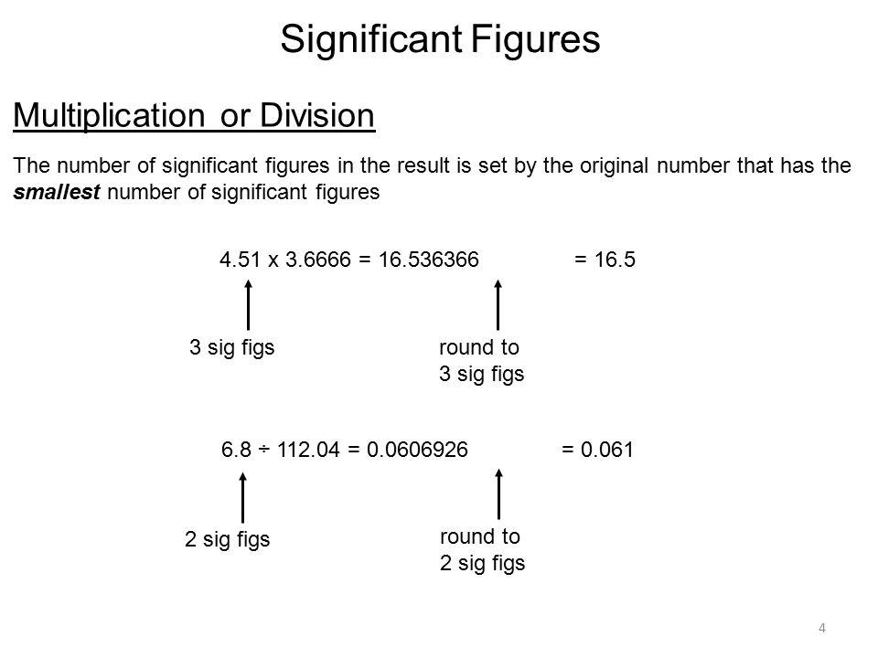 4 Significant Figures Multiplication or Division The number of significant figures in the result is set by the original number that has the smallest number of significant figures 4.51 x = = sig figsround to 3 sig figs 6.8 ÷ = sig figsround to 2 sig figs = 0.061