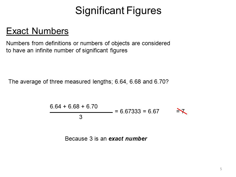 5 Significant Figures Exact Numbers Numbers from definitions or numbers of objects are considered to have an infinite number of significant figures The average of three measured lengths; 6.64, 6.68 and 6.70.