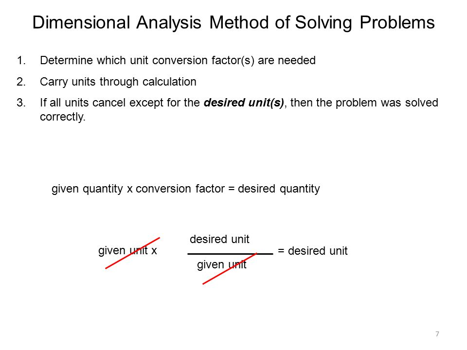 7 Dimensional Analysis Method of Solving Problems 1.Determine which unit conversion factor(s) are needed 2.Carry units through calculation 3.If all units cancel except for the desired unit(s), then the problem was solved correctly.