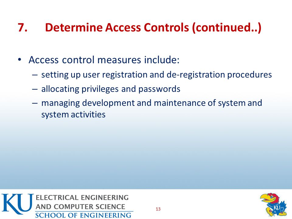 7.Determine Access Controls (continued..) Access control measures include: – setting up user registration and de-registration procedures – allocating privileges and passwords – managing development and maintenance of system and system activities 13