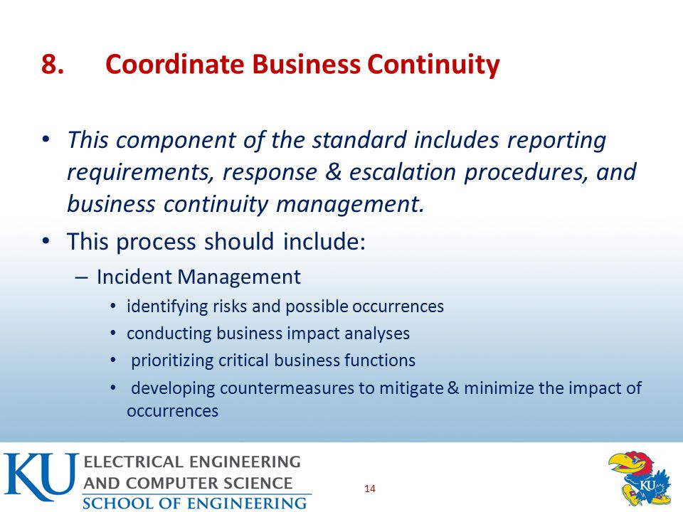 8.Coordinate Business Continuity This component of the standard includes reporting requirements, response & escalation procedures, and business continuity management.