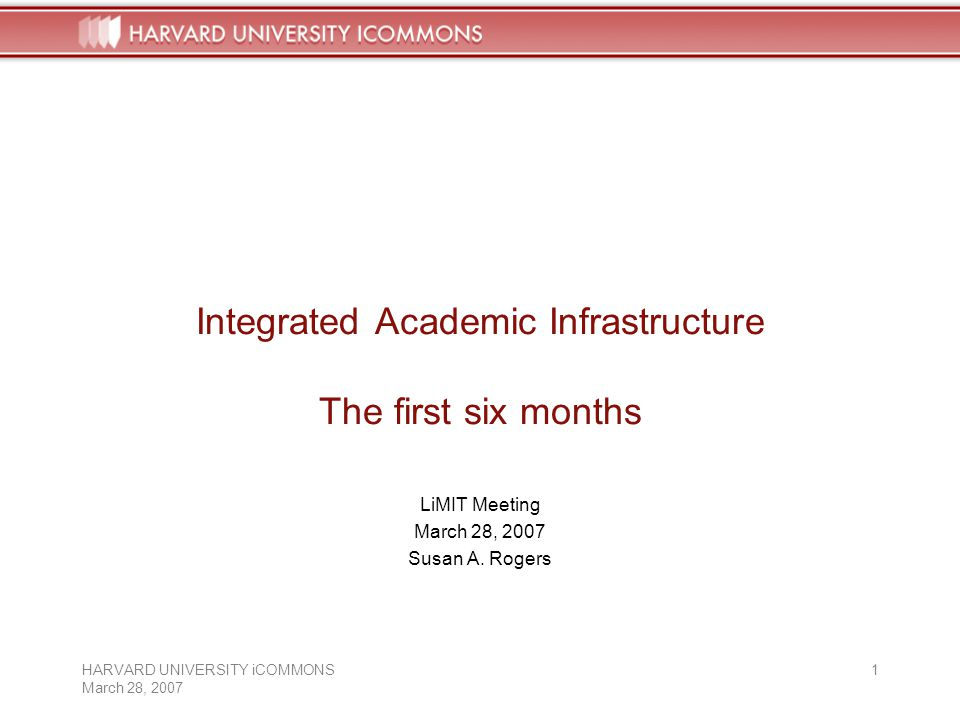 HARVARD UNIVERSITY iCOMMONS March 28, Integrated Academic Infrastructure The first six months LiMIT Meeting March 28, 2007 Susan A.