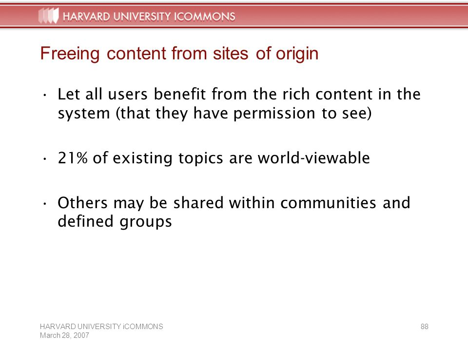 HARVARD UNIVERSITY iCOMMONS March 28, Freeing content from sites of origin Let all users benefit from the rich content in the system (that they have permission to see) 21% of existing topics are world-viewable Others may be shared within communities and defined groups