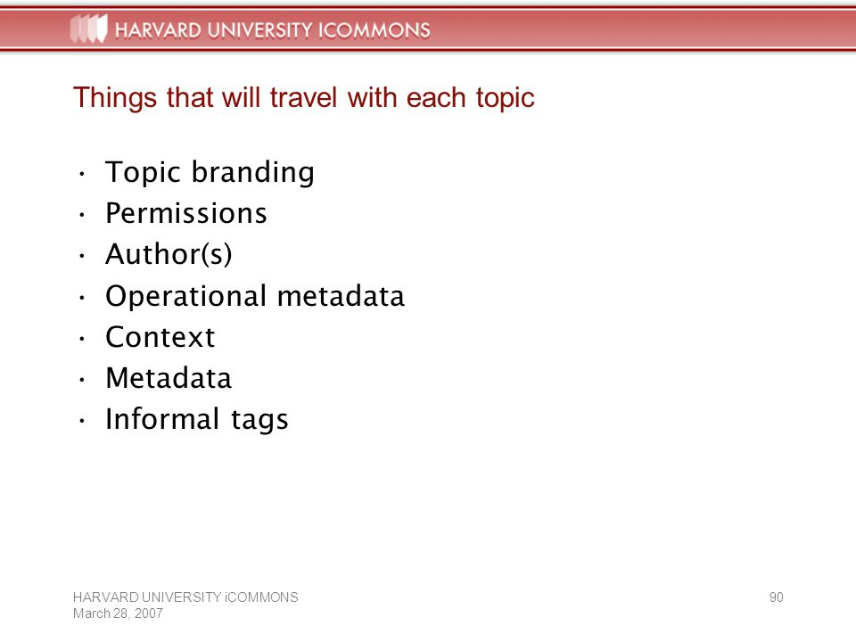 HARVARD UNIVERSITY iCOMMONS March 28, Things that will travel with each topic Topic branding Permissions Author(s) Operational metadata Context Metadata Informal tags