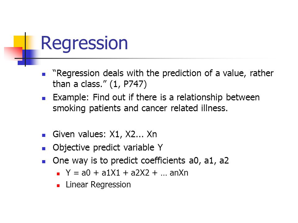 Regression Regression deals with the prediction of a value, rather than a class. (1, P747) Example: Find out if there is a relationship between smoking patients and cancer related illness.