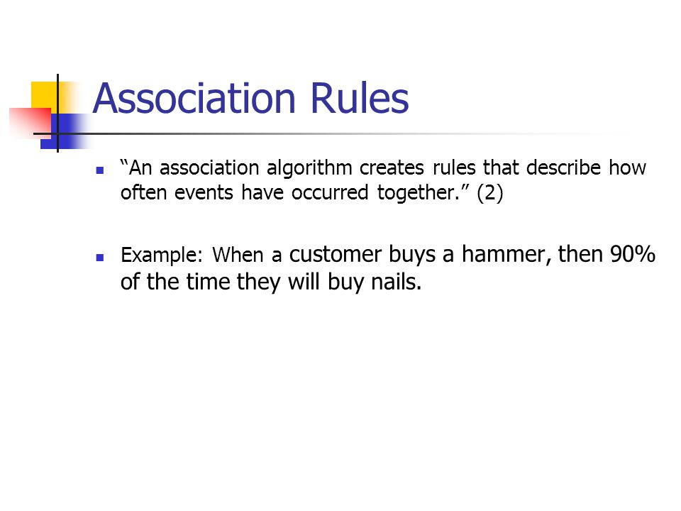 Association Rules An association algorithm creates rules that describe how often events have occurred together. (2) Example: When a customer buys a hammer, then 90% of the time they will buy nails.