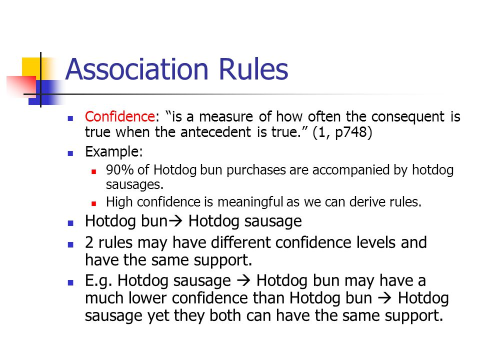 Association Rules Confidence: is a measure of how often the consequent is true when the antecedent is true. (1, p748) Example: 90% of Hotdog bun purchases are accompanied by hotdog sausages.